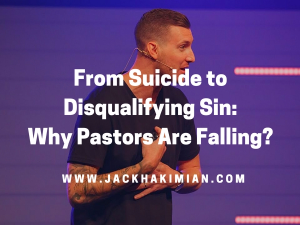 From Suicide to Disqualifying Sin: Why Are Pastors Falling In Alarming Rates? | Jack Hakimian